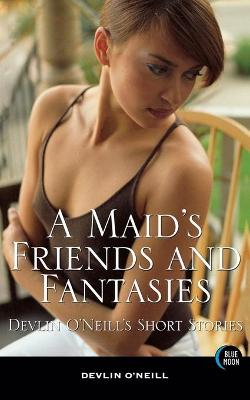 A Maid's Friends and Fantasies: Devlin O'Neill's Short Stories (Paperback)