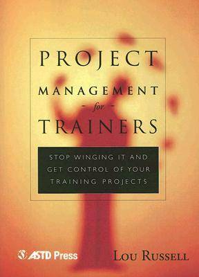 Project Management for Trainers: Stop Winging it and Get Control of Your Training Projects (Paperback)