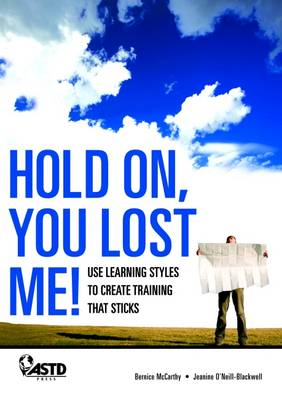 Hold On, You Lost Me!: Use Learning Styles to Create Training that Sticks (Hardback)
