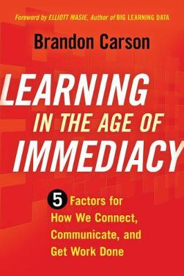 Learning in the Age of Immediacy: 5 Factors for How We Connect, Communicate, and Get Work Done (Paperback)