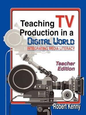Teaching TV Production in a Digital World: Teacher Edition: Integrating Media Literacy (Paperback)