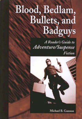 Blood, Bedlam, Bullets, and Badguys: A Reader's Guide to Adventure/Suspense Fiction - Genreflecting Advisory Series (Hardback)