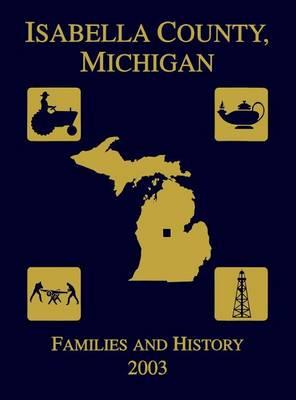 Isabella County, Michigan: Families & History 2003 (Hardback)