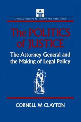 The Politics of Justice: Attorney General and the Making of Government Legal Policy: Attorney General and the Making of Government Legal Policy (Paperback)