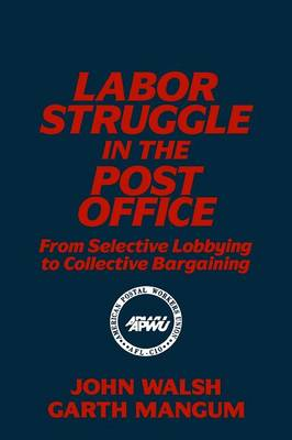 Labor Struggle in the Post Office: From Selective Lobbying to Collective Bargaining: From Selective Lobbying to Collective Bargaining (Paperback)