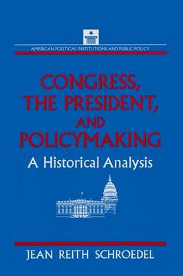 Congress, the President and Policymaking: A Historical Analysis: A Historical Analysis (Paperback)
