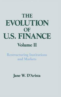 The The Evolution of U.S. Finance: The Evolution of US Finance: v. 2: Restructuring Institutions and Markets Restructuring Institutions and Markets Volume 2 (Hardback)