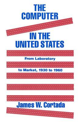 The Computer in the United States: From Laboratory to Market, 1930-60 (Paperback)