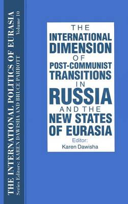 The International Politics of Eurasia: v. 10: The International Dimension of Post-communist Transitions in Russia and the New States of Eurasia (Hardback)