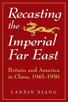 Recasting the Imperial Far East: Britain and America in China, 1945-50: Britain and America in China, 1945-50 (Paperback)