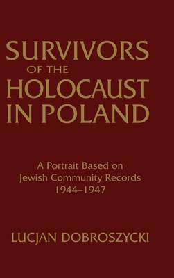 Survivors of the Holocaust in Poland: A Portrait Based on Jewish Community Records, 1944-47: A Portrait Based on Jewish Community Records, 1944-47 (Hardback)
