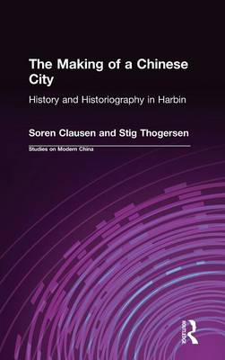 The Making of a Chinese City: History and Historiography in Harbin: History and Historiography in Harbin (Hardback)