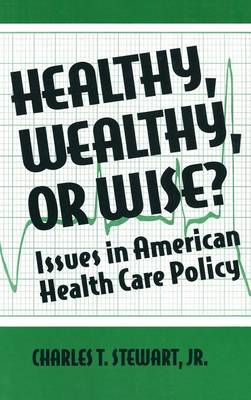 Healthy, Wealthy or Wise?: Issues in American Health Care Policy: Issues in American Health Care Policy (Hardback)