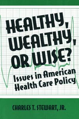 Healthy, Wealthy or Wise?: Issues in American Health Care Policy: Issues in American Health Care Policy (Paperback)