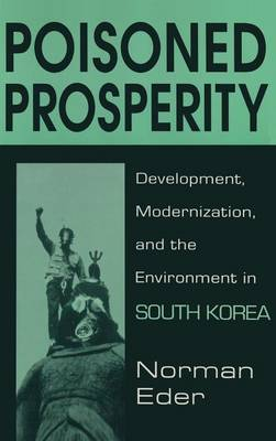 Poisoned Prosperity: Development, Modernization and the Environment in South Korea: Development, Modernization and the Environment in South Korea (Hardback)