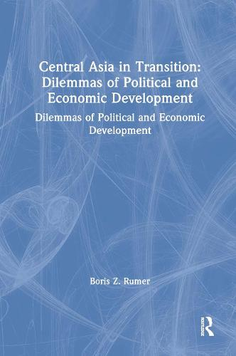 Central Asia in Transition: Dilemmas of Political and Economic Development: Dilemmas of Political and Economic Development (Hardback)