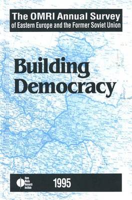 The OMRI Annual Survey of Eastern Europe and the Former Soviet Union: 1995: Building Democracy (Hardback)
