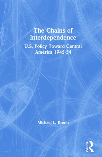 The Chains of Interdependence: U.S. Policy Toward Central America, 1945-54: U.S. Policy Toward Central America, 1945-54 (Hardback)