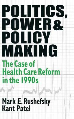 Politics, Power and Policy Making: Case of Health Care Reform in the 1990s: Case of Health Care Reform in the 1990s (Hardback)
