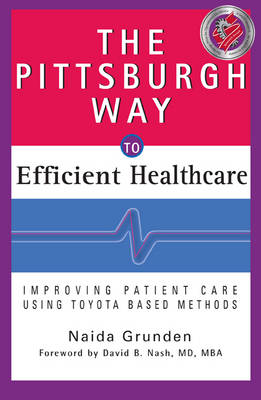 The Pittsburgh Way to Efficient Healthcare: Improving Patient Care Using Toyota Based Methods (Hardback)