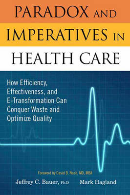 Paradox and Imperatives in Healthcare: How Efficiency, Effectiveness, and E-transformation Can Conquer Waste and Optimize Quality (Hardback)