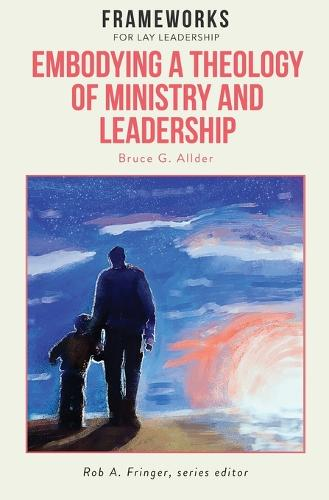 Embodying a Theology of Ministry and Leadership: Frameworks for Lay Leadership (Paperback)