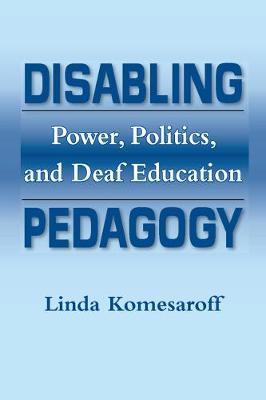 Disabling Pedagogy: Power, Politics and Deaf Education (Paperback)