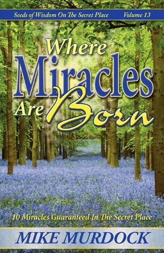 Where Miracles Are Born (Seeds Of Wisdom on The Secret Place, Volume 13) (Paperback)