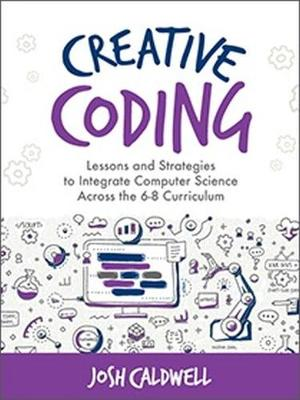 Creative Coding: Lessons and Strategies to Integrate Computer Science Across the 6-8 Curriculum (Paperback)