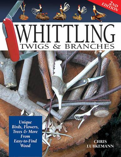 Whittling Twigs & Branches - 2nd Edition: Unique Birds, Flowers, Trees & More from Easy-to-Find Wood (Paperback)