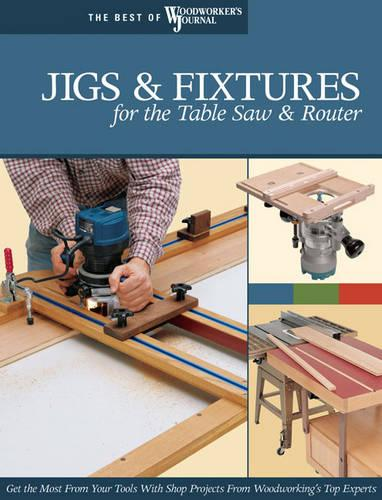 Jigs & Fixtures for the Table Saw & Router: Get the Most from Your Tools with Shop Projects from Woodworking's Top Experts (Paperback)