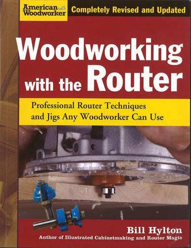 Woodworking with the Router: Professional Router Techniques and Jigs Any Woodworker Can Use - American Woodworker (Paperback)