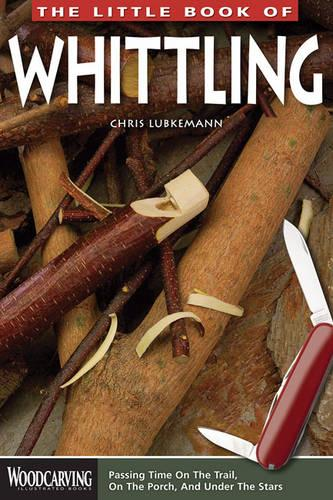 The Little Book of Whittling: Passing Time on the Trail, on the Porch, and Under the Stars (Paperback)