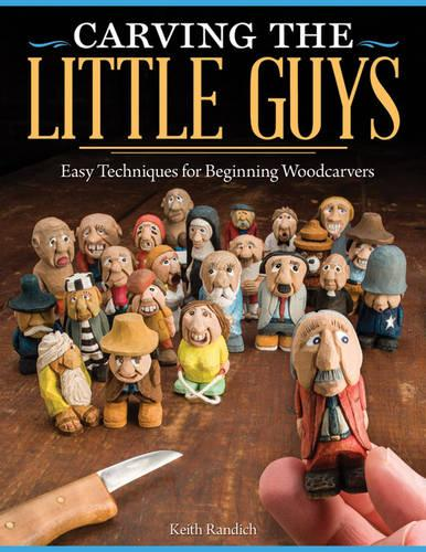 Carving the Little Guys: Easy Techniques for Beginning Woodcarvers (Paperback)