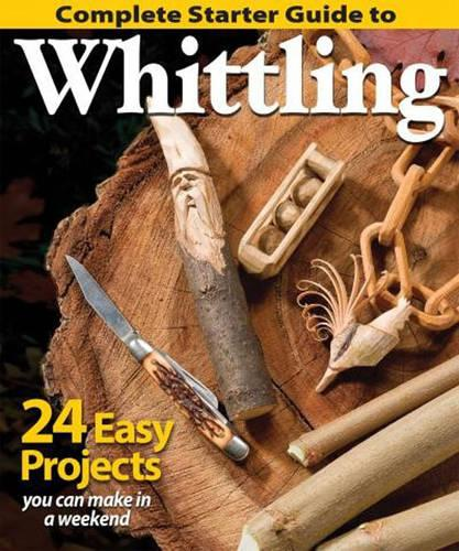 Complete Starter Guide to Whittling: 24 Easy Projects You Can Make in a Weekend (Paperback)