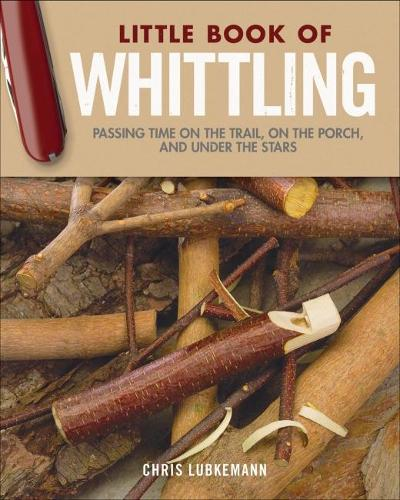 Little Book of Whittling Gift Edition: Passing Time on the Trail, on the Porch, and Under the Stars (Hardback)