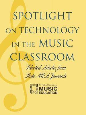 Spotlight on Technology in the Music Classroom: Selected Articles from State MEA Journals - Spotlight Series (Paperback)