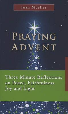 Praying Advent: Three Minute Reflections on Peace, Faithfulness Joy and Light (Paperback)