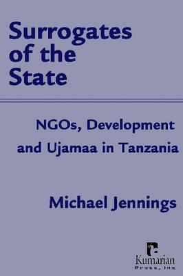 Surrogates of the State: NGOs, Development and Ujamaa in Tanzania (Hardback)