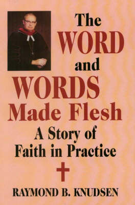 Word and Words Made Flesh, The: A Story of Faith in Practice (Hardback)