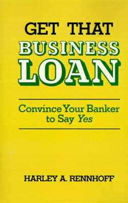 Get That Business Loan: Convince Your Banker to Say Yes (Paperback)