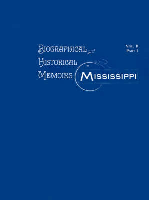 Biographical & Historical Memoirs of Mississippi: Volume II, Part I (Paperback)