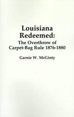 Louisiana Redeemed: The Overthrow of Carpet-Bag Rule 1876-1880 (Paperback)