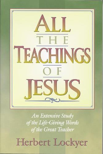 All the Teachings of Jesus: An Extensive Study of the Life-giving Words of the Great Teacher (Paperback)