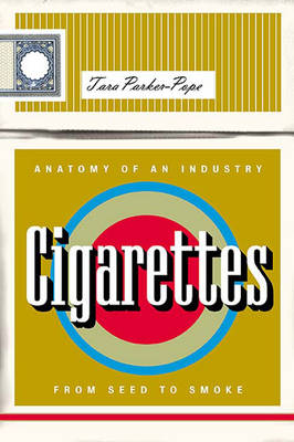 Cigarettes: Anatomy of an Industry from Seed to Smoke (Hardback)