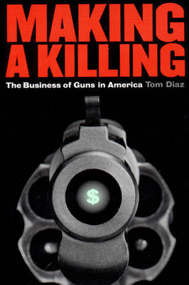 Making a Killing: Business of Guns in America (Paperback)