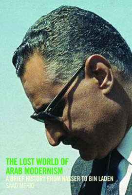 The Lost World of Arab Modernism: A Brief History from Nasser to Bin Laden (Hardback)