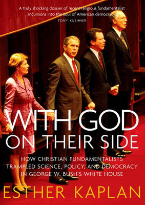 With God On Their Side: How Christian Fundamentalists Trampled Science, Policy, and Democracy in Geoge W Bush's White House (Hardback)