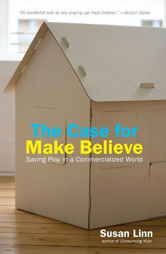 The Case For Make Believe: Saving Play in a Commercialized World (Hardback)