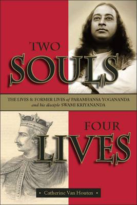 Two Souls Four Lives: The Lives & Former Lives of Paramhansa Yogananda and His Disciple Swami Kriyananda (Paperback)
